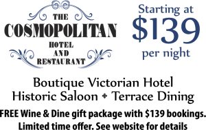 The Cosmopolitan Restaurant and Hotel. Starting at $139 per night. Boutique Victorian Hotel, Historic Saloon, Terrace Dining, Old-time Charm and Service. Free Wine and Dine gift package with $139 bookings. Limitedtime offer. See website for details