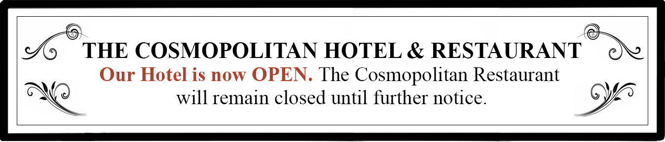 The Cosmopolitan Hotel & Restaurant Our hotel will re-open to guests starting June 8th. The Cosmopolitan Restaurant will remain closed until further notice.